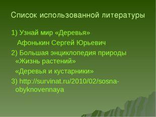 Список использованной литературы 1) Узнай мир «Деревья» Афонькин Сергей Юрьев