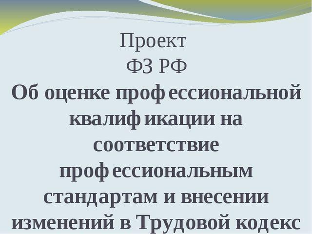 Проект ФЗ РФ Об оценке профессиональной квалификации на соответствие професси...