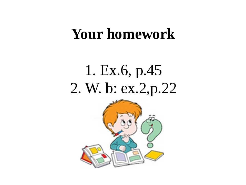 Your homework 1. Ex.6, p.45 2. W. b: ex.2,p.22