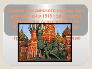 Подвиг российского народа был увековечен в 1818 году указом императора Алекса