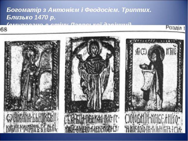 Богоматір з Антонієм і Феодосієм. Триптих. Близько 1470 р. (вмуровано в стіну...