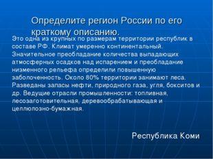 Определите регион России по его краткому описанию.  Республика Коми Это одна