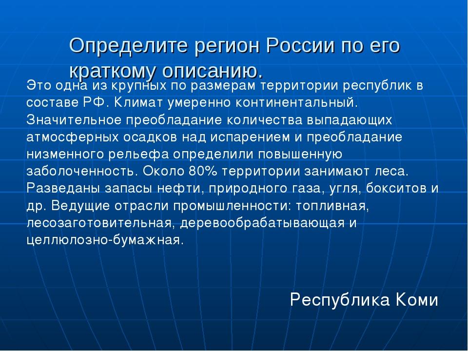 Определите регион России по его краткому описанию.  Республика Коми Это одна...