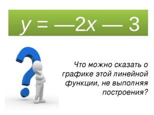 y = —2x — 3 Что можно сказать о графике этой линейной функции, не выполняя п