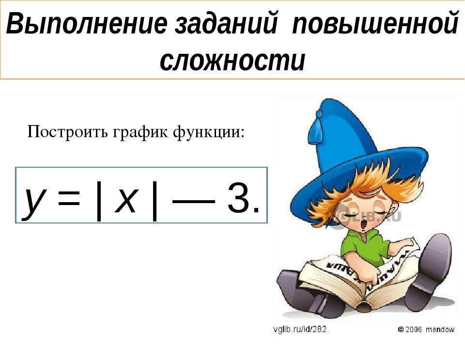 Выполнение заданий повышенной сложности Построить график функции: y = | x | —...