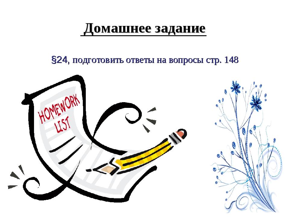 Домашнее задание §24, подготовить ответы на вопросы стр. 148
