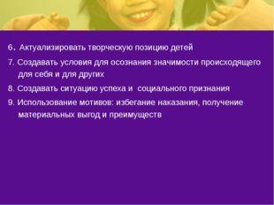 6. Актуализировать творческую позицию детей 7. Создавать условия для осознани