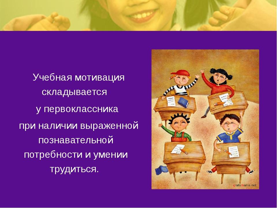 Учебная мотивация складывается у первоклассника при наличии выраженной познав...