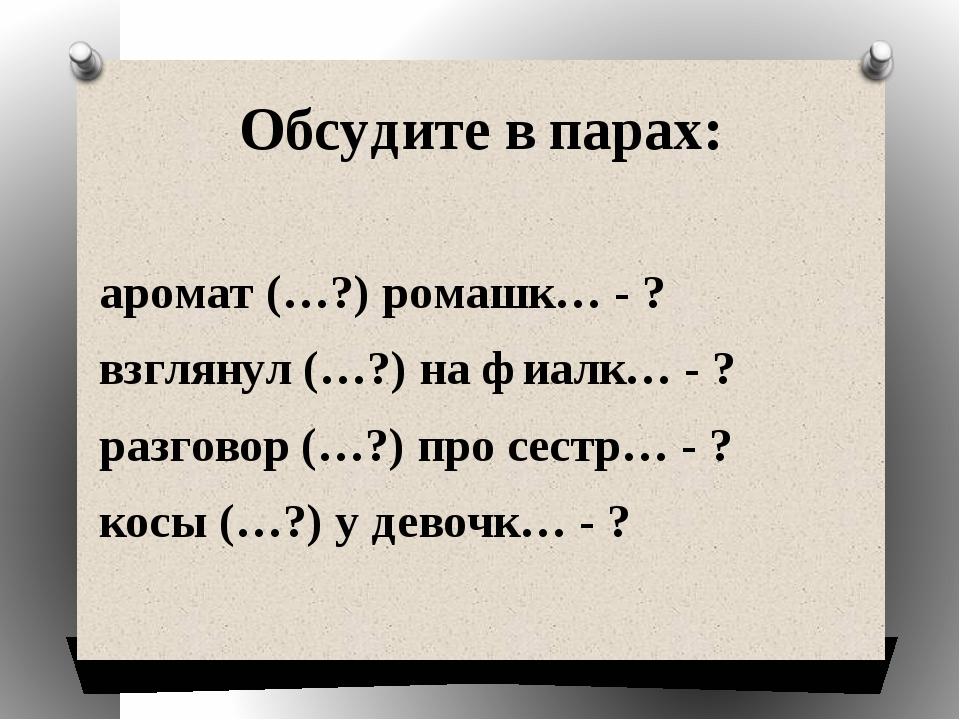 Обсудите в парах: аромат (…?) ромашк… - ? взглянул (…?) на фиалк… - ? разгово...