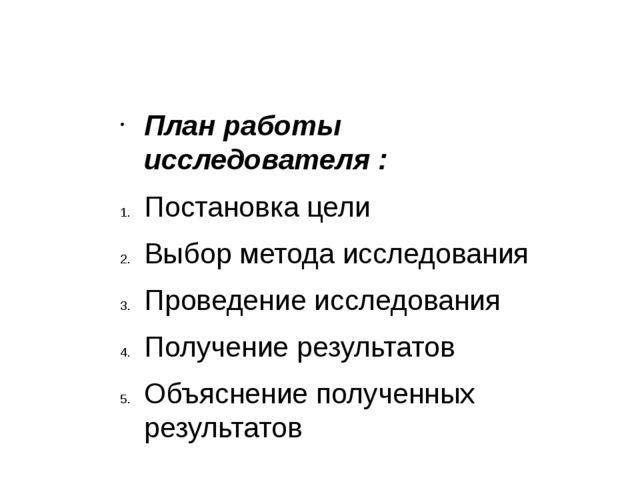 План работы исследователя : Постановка цели Выбор метода исследования Проведе...