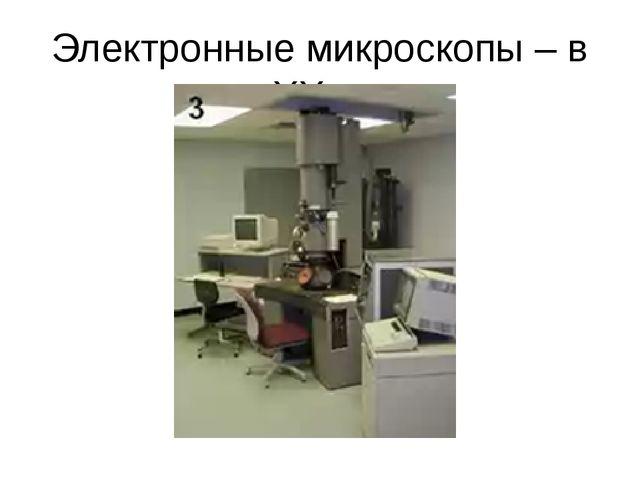 Электронные микроскопы – в ХХ в.