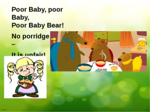 Poor Baby, poor Baby, Poor Baby Bear! No porridge for him – It is unfair! Б.Т