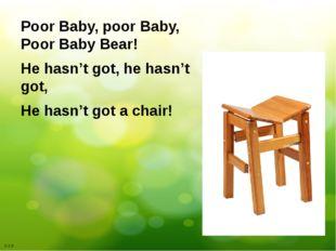 Poor Baby, poor Baby, Poor Baby Bear! He hasn't got, he hasn't got, He hasn't