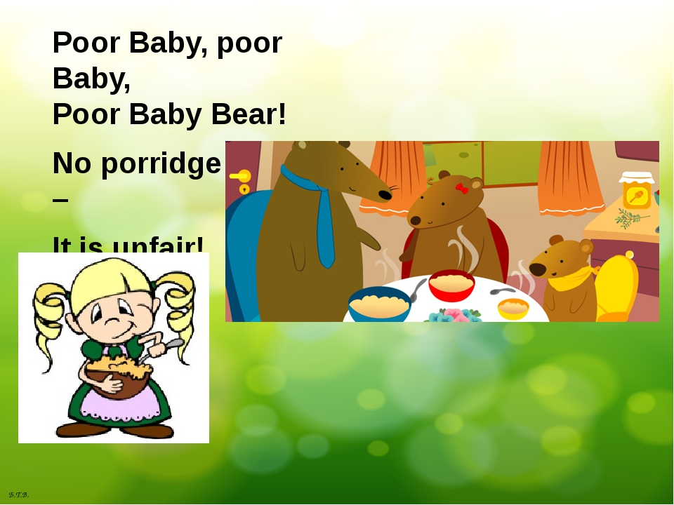 Poor Baby, poor Baby, Poor Baby Bear! No porridge for him – It is unfair! Б.Т...