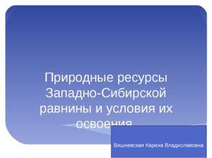 Природные ресурсы Западно-Сибирской равнины и условия их освоения. Вишневска