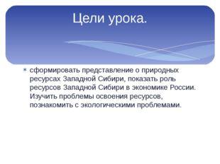 сформировать представление о природных ресурсах Западной Сибири, показать рол