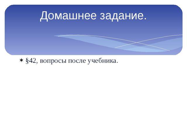 §42, вопросы после учебника. Домашнее задание.