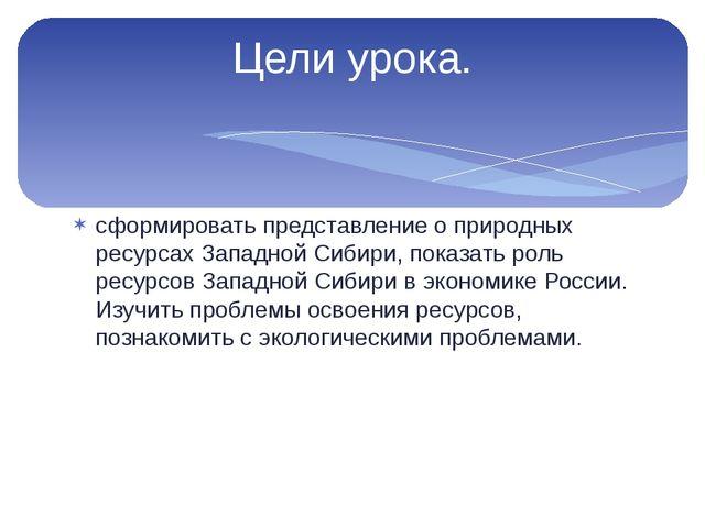 сформировать представление о природных ресурсах Западной Сибири, показать рол...