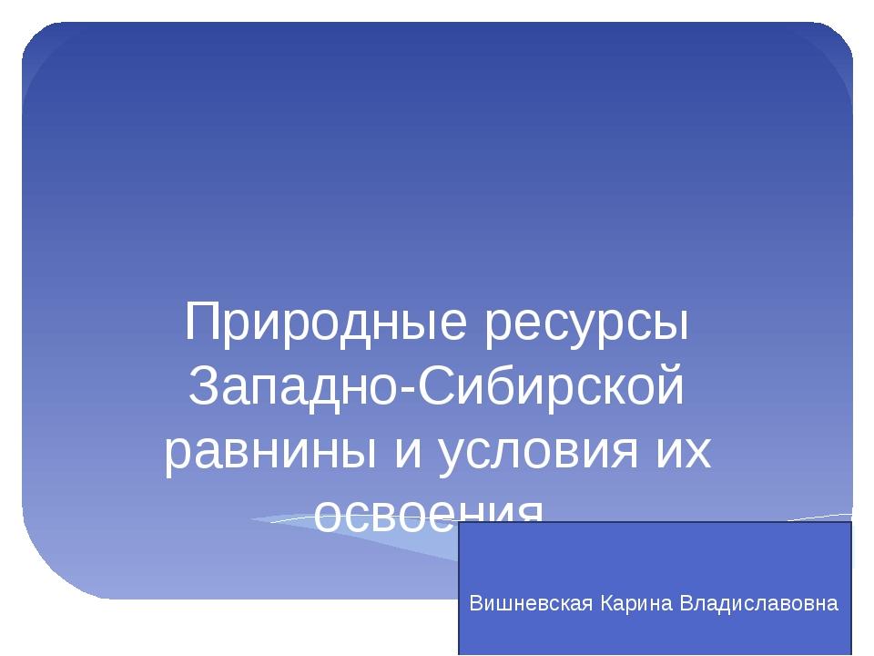 Природные ресурсы Западно-Сибирской равнины и условия их освоения. Вишневска...