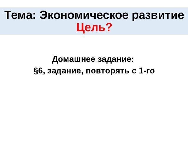 Тема: Экономическое развитие Цель? Домашнее задание: §6, задание, повторять с...