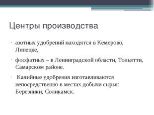 Центры производства азотных удобрений находятся в Кемерово, Липецке, фосфатны