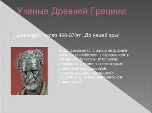 Ученые Древней Грециии. Демокрит( около 460-370гг. До нашей эры) Вклад Демокр