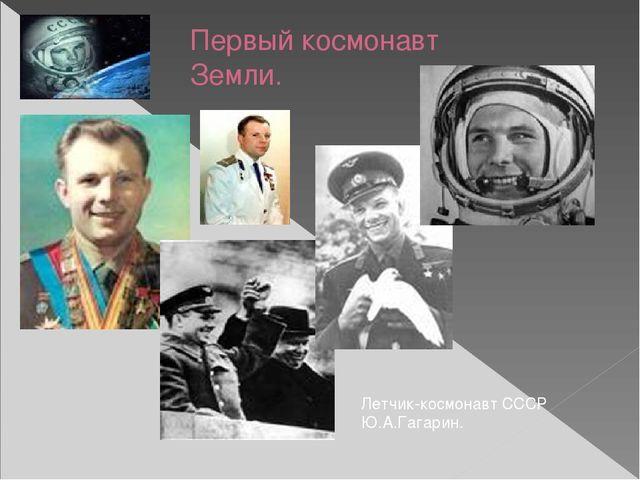 Первый космонавт Земли. Летчик-космонавт СССР Ю.А.Гагарин.