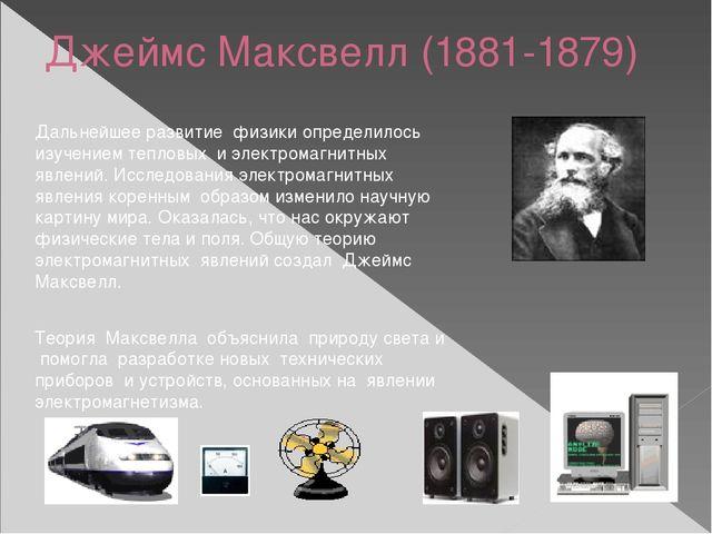 Джеймс Максвелл (1881-1879) Дальнейшее развитие физики определилось изучением...