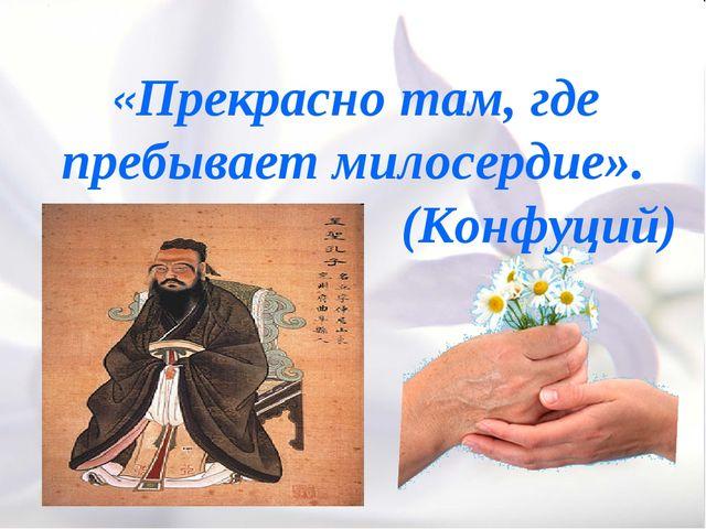 «Прекрасно там, где пребывает милосердие». (Конфуций)