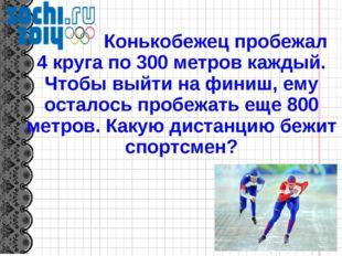 Конькобежец пробежал 4 круга по 300 метров каждый. Чтобы выйти на финиш, ему