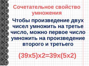 (39х5)х2=39х(5х2) Чтобы произведение двух чисел умножить на третье число, мож