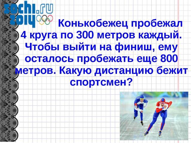 Конькобежец пробежал 4 круга по 300 метров каждый. Чтобы выйти на финиш, ему...