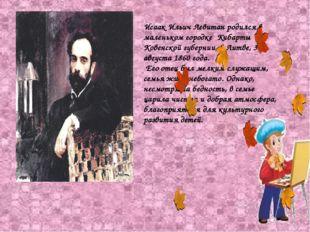 Исаак Ильич Левитан родился в маленьком городке Кибарты Ковенской губернии, в