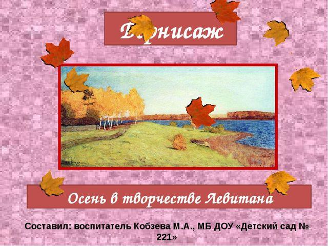 Творчество Левитана Осень в творчестве Левитана Вернисаж Составил: воспитател...