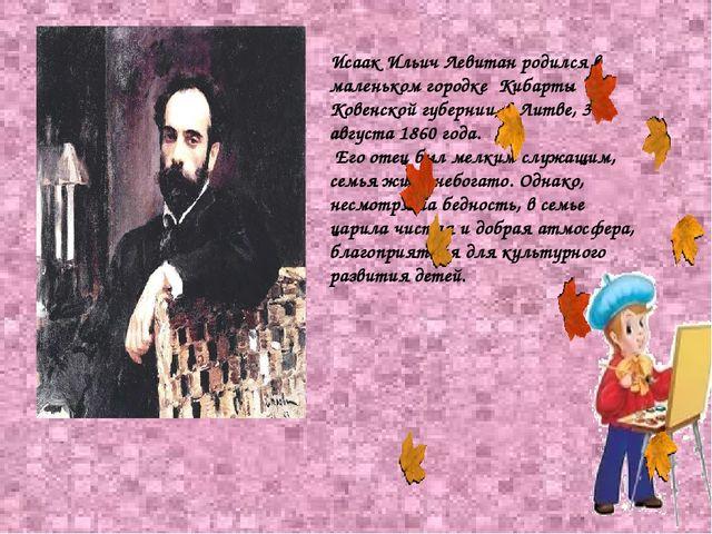 Исаак Ильич Левитан родился в маленьком городке Кибарты Ковенской губернии, в...