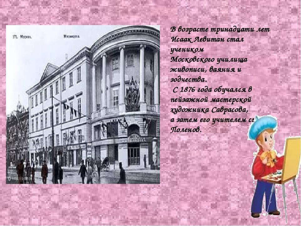 В возрасте тринадцати лет Исаак Левитан стал учеником Московского училища жив...