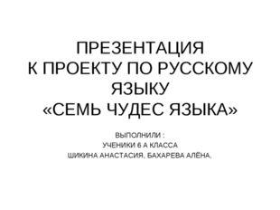 ПРЕЗЕНТАЦИЯ К ПРОЕКТУ ПО РУССКОМУ ЯЗЫКУ «СЕМЬ ЧУДЕС ЯЗЫКА» ВЫПОЛНИЛИ : УЧЕНИК