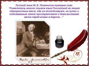"""Русский язык М. В. Ломоносов оценивал так: """"Повелитель многих языков язык Рос"""