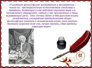 «Тончайшие философские воображения и рассуждения,– писал он,– многоразличные