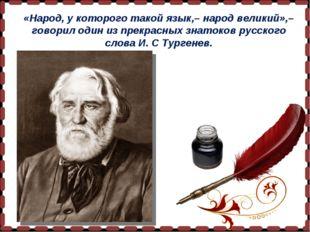 «Народ, у которого такой язык,– народ великий»,– говорил один из прекрасных з