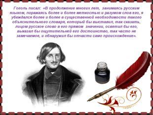 Гоголь писал: «В продолжение многих лет, занимаясь русским языком, поражаясь