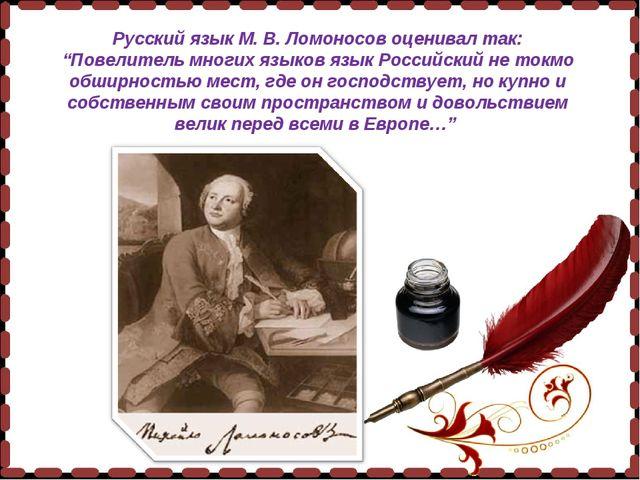 """Русский язык М. В. Ломоносов оценивал так: """"Повелитель многих языков язык Рос..."""