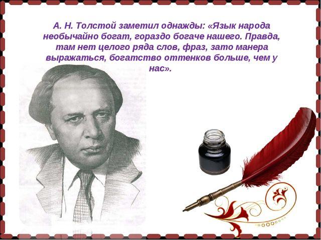 А. Н. Толстой заметил однажды: «Язык народа необычайно богат, гораздо богаче...