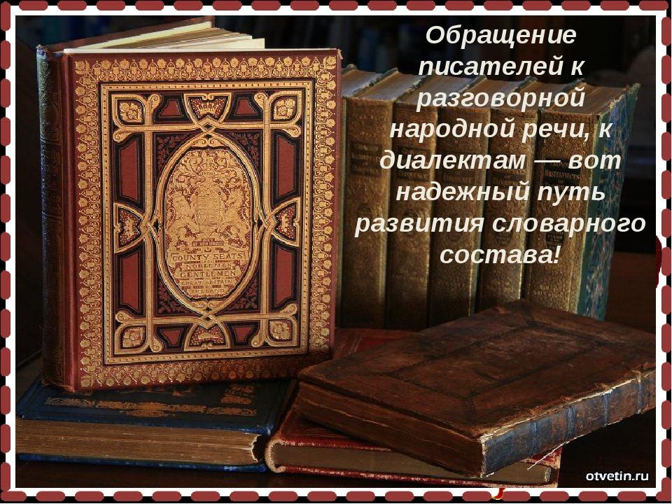 Обращение писателей к разговорной народной речи, к диалектам — вот надежный п...