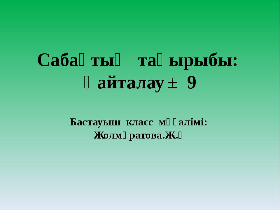Сабақтың тақырыбы: Қайталау± 9 Бастауыш класс мұғалімі: Жолмұратова.Ж.Қ
