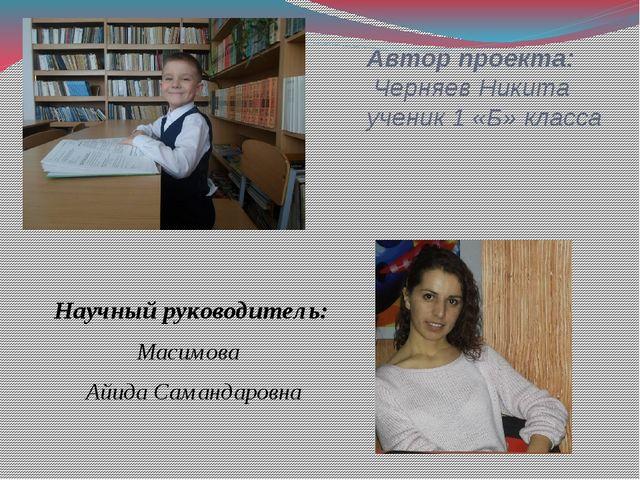 Автор проекта: Черняев Никита ученик 1 «Б» класса Научный руководитель: Масим...
