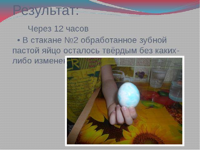 Результат: Через 12 часов • В стакане №2 обработанное зубной пастой яйцо оста...