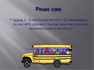 * Задача 1. В школьном автобусе 25 школьников, из них 40% девочек. Сколько де