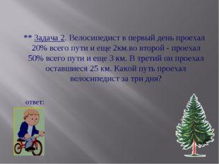 ** Задача 2. Велосипедист в первый день проехал 20% всего пути и еще 2км.во