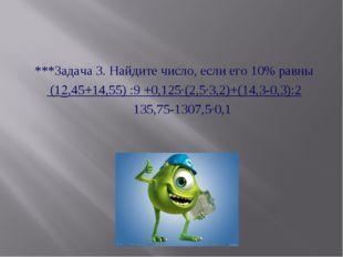 ***Задача 3. Найдите число, если его 10% равны (12,45+14,55) :9 +0,125·(2,5·3